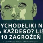 Skutki uboczne zażywania psychodelików. 10 zagrożeń o których musisz wiedzieć.
