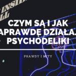 Czym są i jak działają psychodeliki. Prawdy i mity