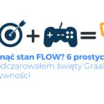 Jak osiągnąć stan FLOW? Poznaj tych 6 prostych kroków