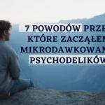 W czym może pomóc mi mikrodawkowanie psychodelików? Moje 7 osobistych powodów
